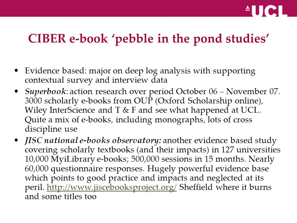 CIBER e-book pebble in the pond studies Evidence based: major on deep log analysis with supporting contextual survey and interview data Superbook: action research over period October 06 – November 07.