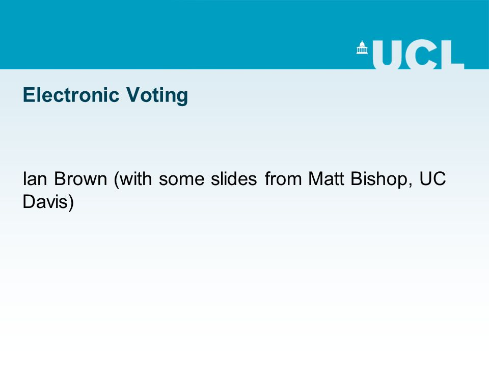 Electronic Voting Ian Brown (with some slides from Matt Bishop, UC Davis)