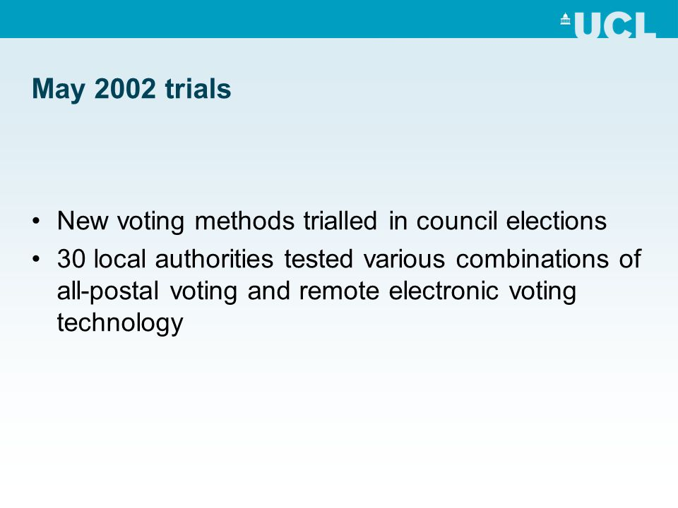 May 2002 trials New voting methods trialled in council elections 30 local authorities tested various combinations of all-postal voting and remote electronic voting technology