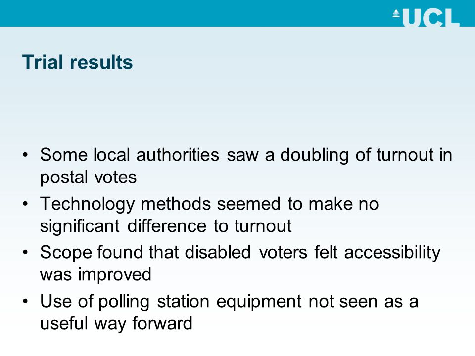 Trial results Some local authorities saw a doubling of turnout in postal votes Technology methods seemed to make no significant difference to turnout Scope found that disabled voters felt accessibility was improved Use of polling station equipment not seen as a useful way forward