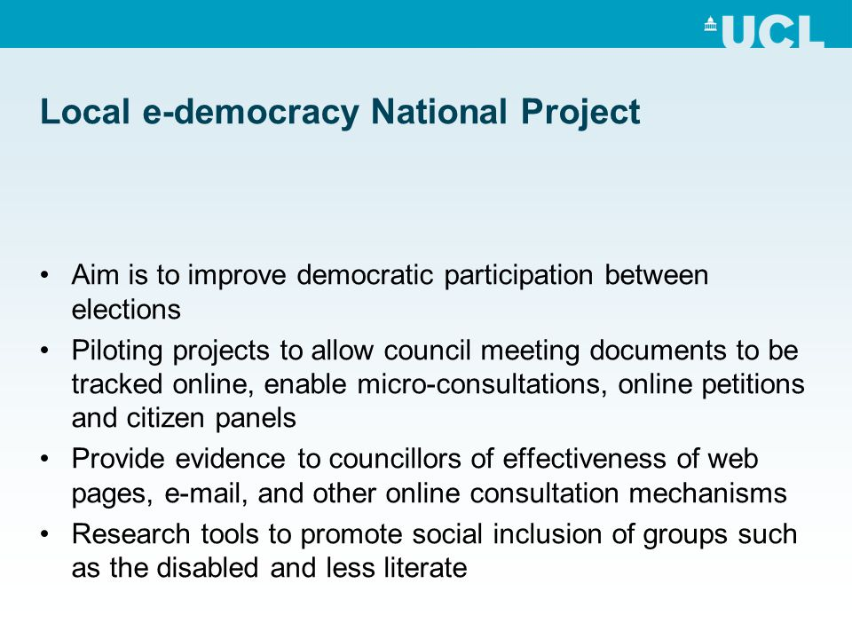 Local e-democracy National Project Aim is to improve democratic participation between elections Piloting projects to allow council meeting documents to be tracked online, enable micro-consultations, online petitions and citizen panels Provide evidence to councillors of effectiveness of web pages, e-mail, and other online consultation mechanisms Research tools to promote social inclusion of groups such as the disabled and less literate