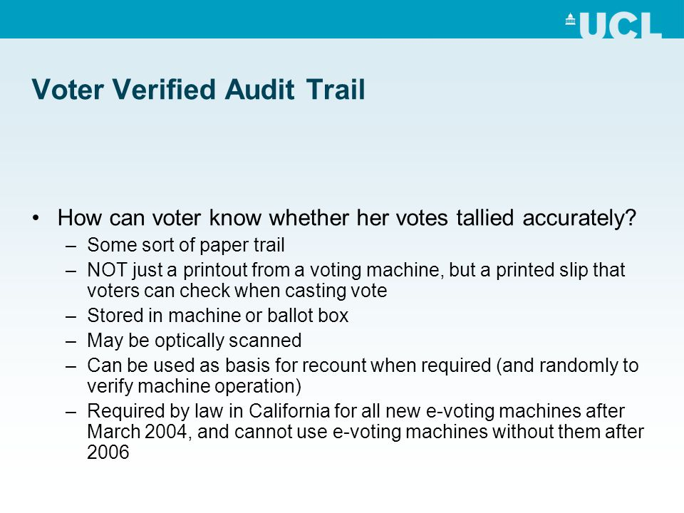 Voter Verified Audit Trail How can voter know whether her votes tallied accurately? –Some sort of paper trail –NOT just a printout from a voting machi