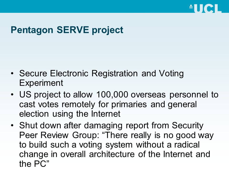 Pentagon SERVE project Secure Electronic Registration and Voting Experiment US project to allow 100,000 overseas personnel to cast votes remotely for primaries and general election using the Internet Shut down after damaging report from Security Peer Review Group: There really is no good way to build such a voting system without a radical change in overall architecture of the Internet and the PC