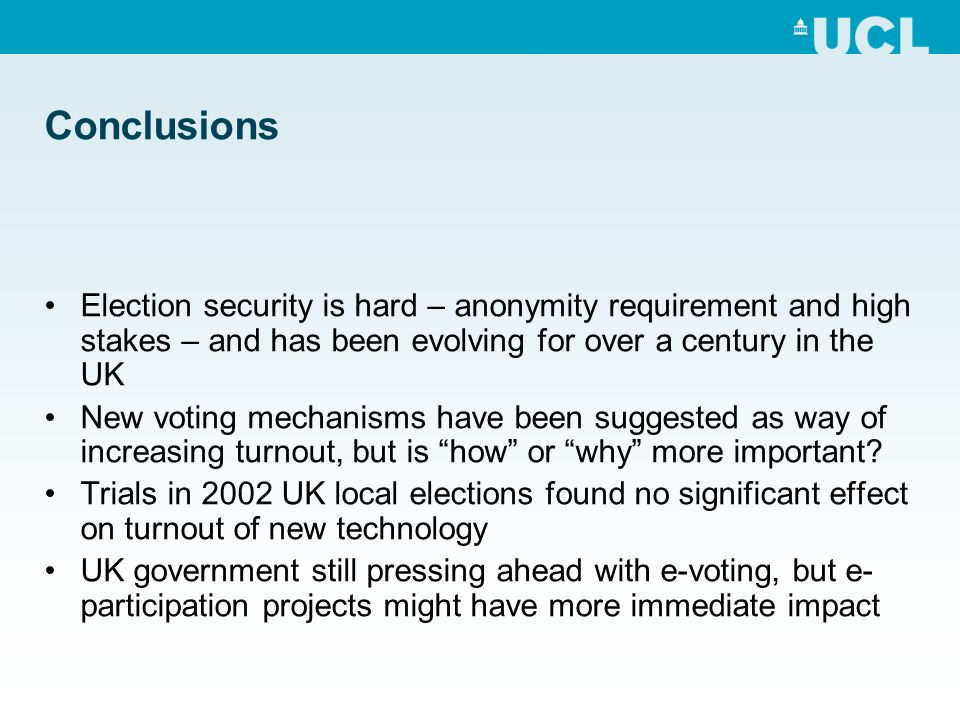 Conclusions Election security is hard – anonymity requirement and high stakes – and has been evolving for over a century in the UK New voting mechanisms have been suggested as way of increasing turnout, but is how or why more important.