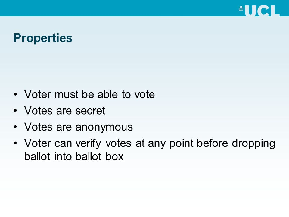 Properties Voter must be able to vote Votes are secret Votes are anonymous Voter can verify votes at any point before dropping ballot into ballot box