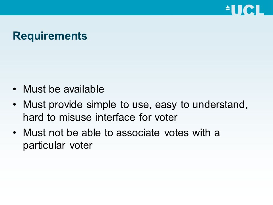 Requirements Must be available Must provide simple to use, easy to understand, hard to misuse interface for voter Must not be able to associate votes with a particular voter