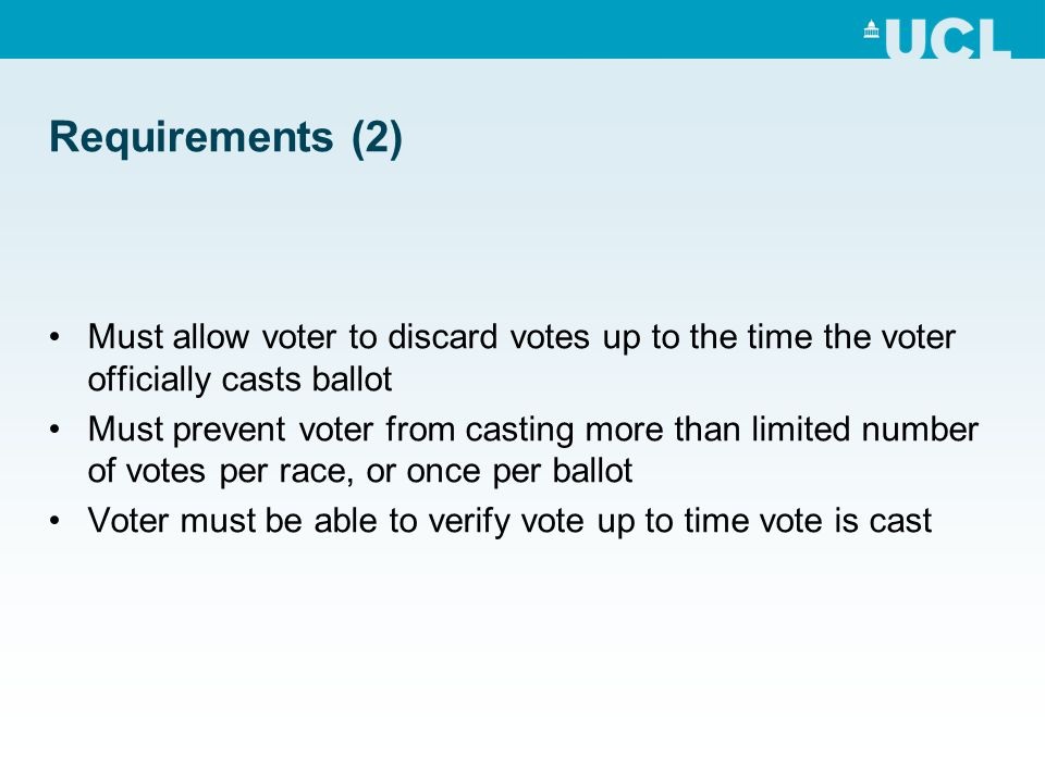 Requirements (2) Must allow voter to discard votes up to the time the voter officially casts ballot Must prevent voter from casting more than limited number of votes per race, or once per ballot Voter must be able to verify vote up to time vote is cast