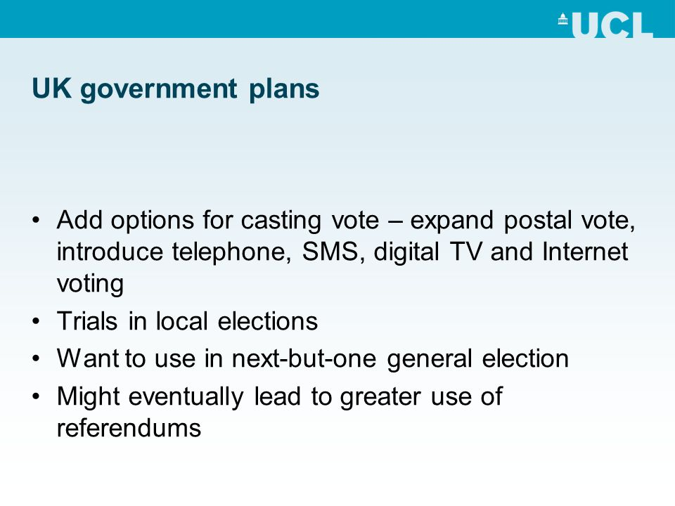 UK government plans Add options for casting vote – expand postal vote, introduce telephone, SMS, digital TV and Internet voting Trials in local elections Want to use in next-but-one general election Might eventually lead to greater use of referendums