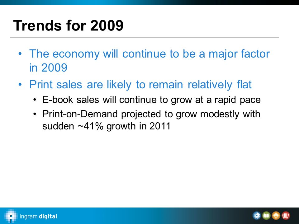Trends for 2009 The economy will continue to be a major factor in 2009 Print sales are likely to remain relatively flat E-book sales will continue to