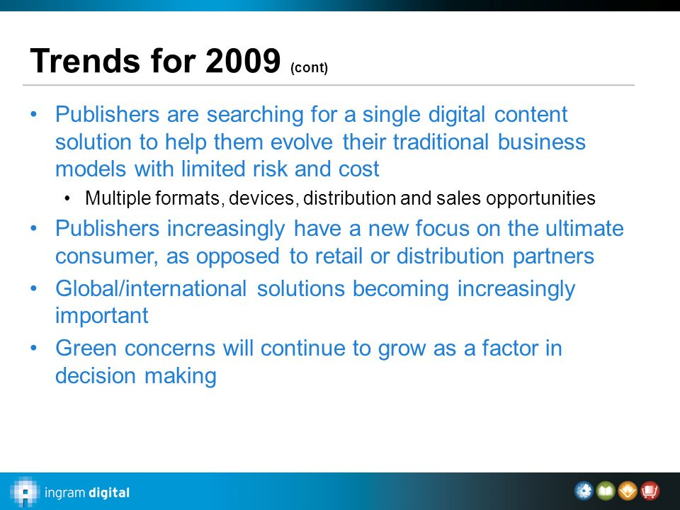 Trends for 2009 (cont) Publishers are searching for a single digital content solution to help them evolve their traditional business models with limit