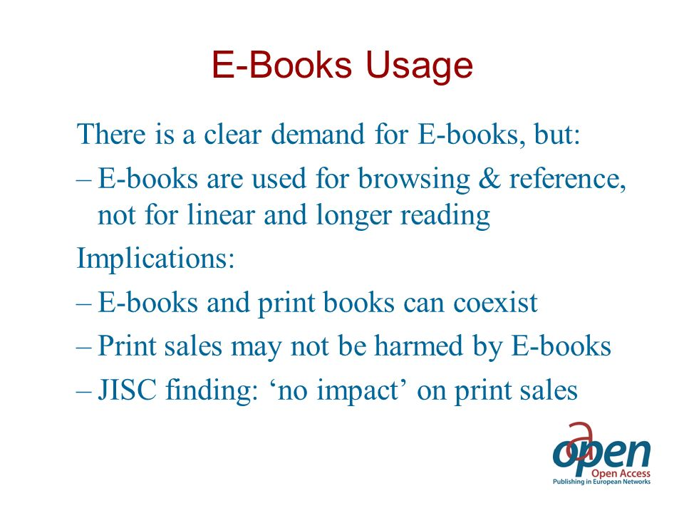 E-Books Usage There is a clear demand for E-books, but: –E-books are used for browsing & reference, not for linear and longer reading Implications: –E-books and print books can coexist –Print sales may not be harmed by E-books –JISC finding: no impact on print sales