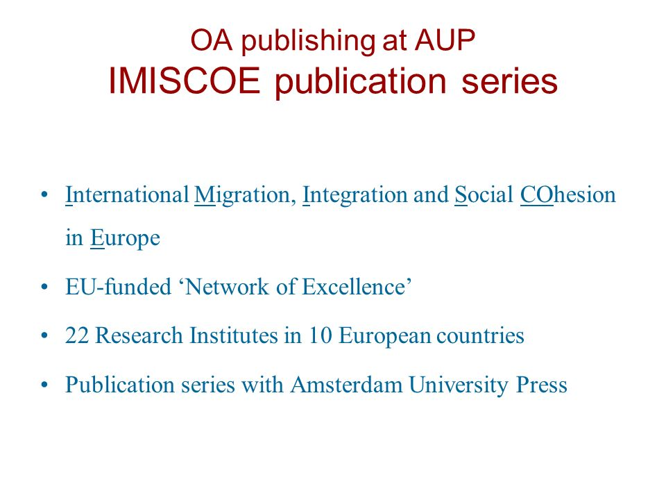 OA publishing at AUP IMISCOE publication series International Migration, Integration and Social COhesion in Europe EU-funded Network of Excellence 22 Research Institutes in 10 European countries Publication series with Amsterdam University Press