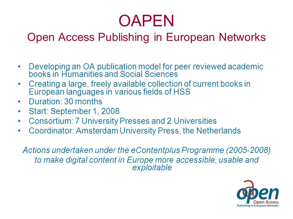 OAPEN Open Access Publishing in European Networks Developing an OA publication model for peer reviewed academic books in Humanities and Social Sciences Creating a large, freely available collection of current books in European languages in various fields of HSS Duration: 30 months Start: September 1, 2008 Consortium: 7 University Presses and 2 Universities Coordinator: Amsterdam University Press, the Netherlands Actions undertaken under the eContentplus Programme (2005-2008) to make digital content in Europe more accessible, usable and exploitable