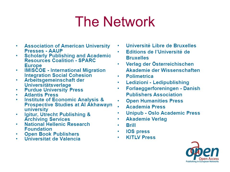 The Network Association of American University Presses - AAUP Scholarly Publishing and Academic Resources Coalition - SPARC Europe IMISCOE - International Migration Integration Social Cohesion Arbeitsgemeinschaft der Universitätsverlage Purdue University Press Atlantis Press Institute of Economic Analysis & Prospective Studies at Al Akhawayn university Igitur, Utrecht Publishing & Archiving Services National Hellenic Research Foundation Open Book Publishers Universitat de Valencia Université Libre de Bruxelles Editions de lUniversité de Bruxelles Verlag der Österreichischen Akademie der Wissenschaften Polimetrica Ledizioni - Ledipublishing Forlaeggerforeningen - Danish Publishers Association Open Humanities Press Academia Press Unipub - Oslo Academic Press Akademie Verlag Brill IOS press KITLV Press