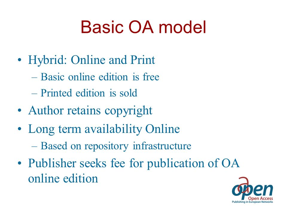 Basic OA model Hybrid: Online and Print –Basic online edition is free –Printed edition is sold Author retains copyright Long term availability Online –Based on repository infrastructure Publisher seeks fee for publication of OA online edition