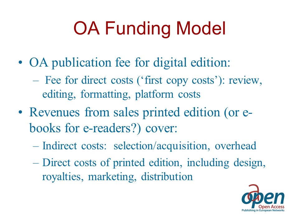 OA Funding Model OA publication fee for digital edition: – Fee for direct costs (first copy costs): review, editing, formatting, platform costs Revenues from sales printed edition (or e- books for e-readers ) cover: –Indirect costs: selection/acquisition, overhead –Direct costs of printed edition, including design, royalties, marketing, distribution
