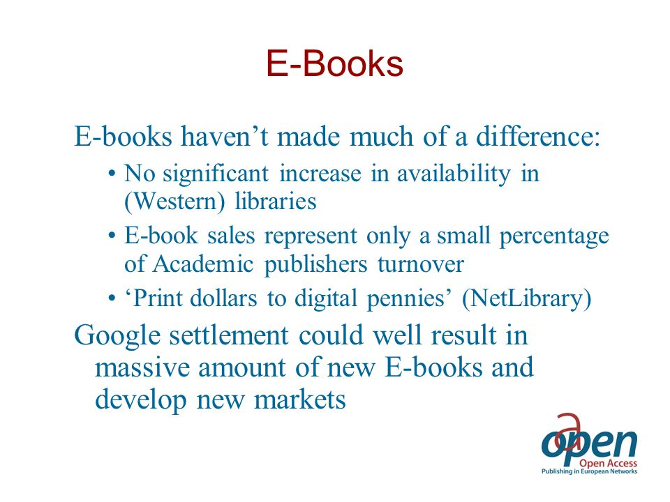 E-Books E-books havent made much of a difference: No significant increase in availability in (Western) libraries E-book sales represent only a small percentage of Academic publishers turnover Print dollars to digital pennies (NetLibrary) Google settlement could well result in massive amount of new E-books and develop new markets