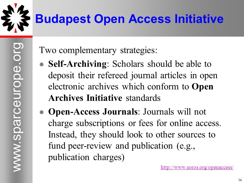 Budapest Open Access Initiative Two complementary strategies: Self-Archiving: Scholars should be able to deposit their refereed journal articles in open electronic archives which conform to Open Archives Initiative standards Open-Access Journals: Journals will not charge subscriptions or fees for online access.