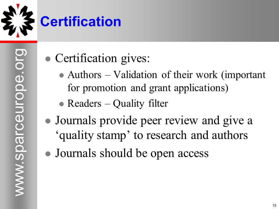 Certification Certification gives: Authors – Validation of their work (important for promotion and grant applications) Readers – Quality filter Journals provide peer review and give a quality stamp to research and authors Journals should be open access