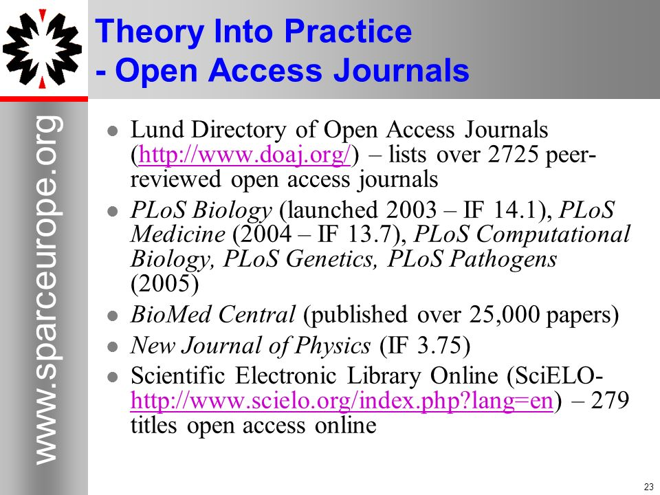 Theory Into Practice - Open Access Journals Lund Directory of Open Access Journals (  – lists over 2725 peer- reviewed open access journalshttp://  PLoS Biology (launched 2003 – IF 14.1), PLoS Medicine (2004 – IF 13.7), PLoS Computational Biology, PLoS Genetics, PLoS Pathogens (2005) BioMed Central (published over 25,000 papers) New Journal of Physics (IF 3.75) Scientific Electronic Library Online (SciELO-   lang=en) – 279 titles open access online   lang=en
