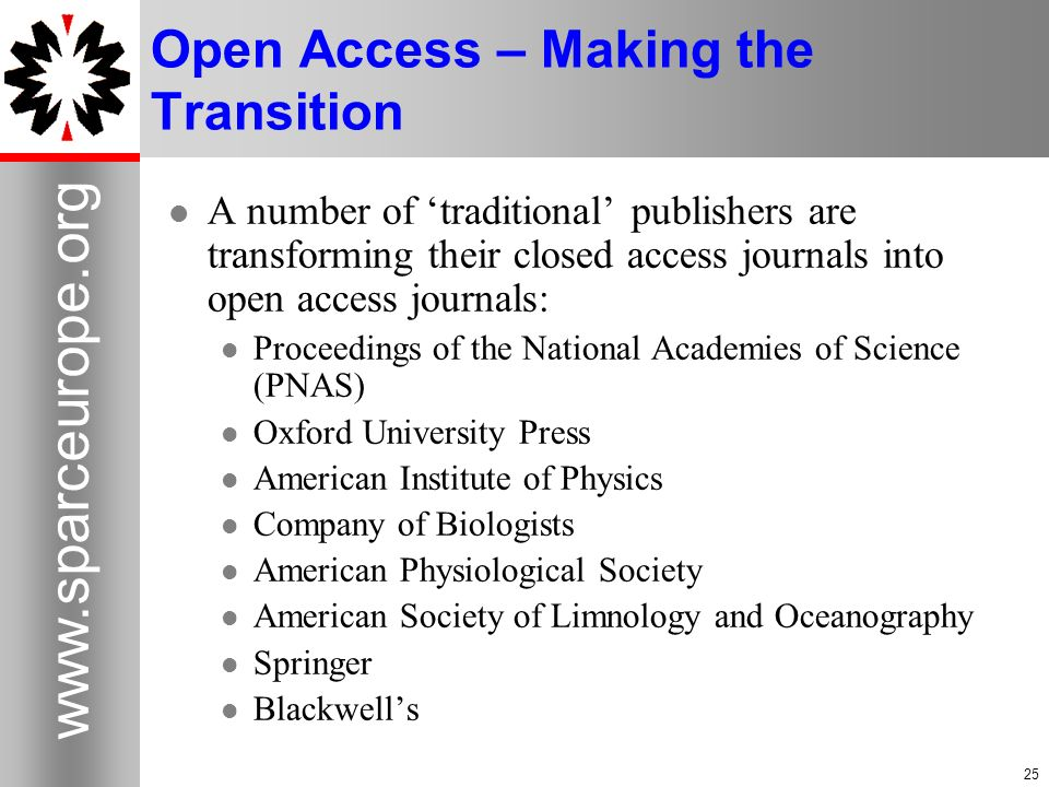 Open Access – Making the Transition A number of traditional publishers are transforming their closed access journals into open access journals: Proceedings of the National Academies of Science (PNAS) Oxford University Press American Institute of Physics Company of Biologists American Physiological Society American Society of Limnology and Oceanography Springer Blackwells
