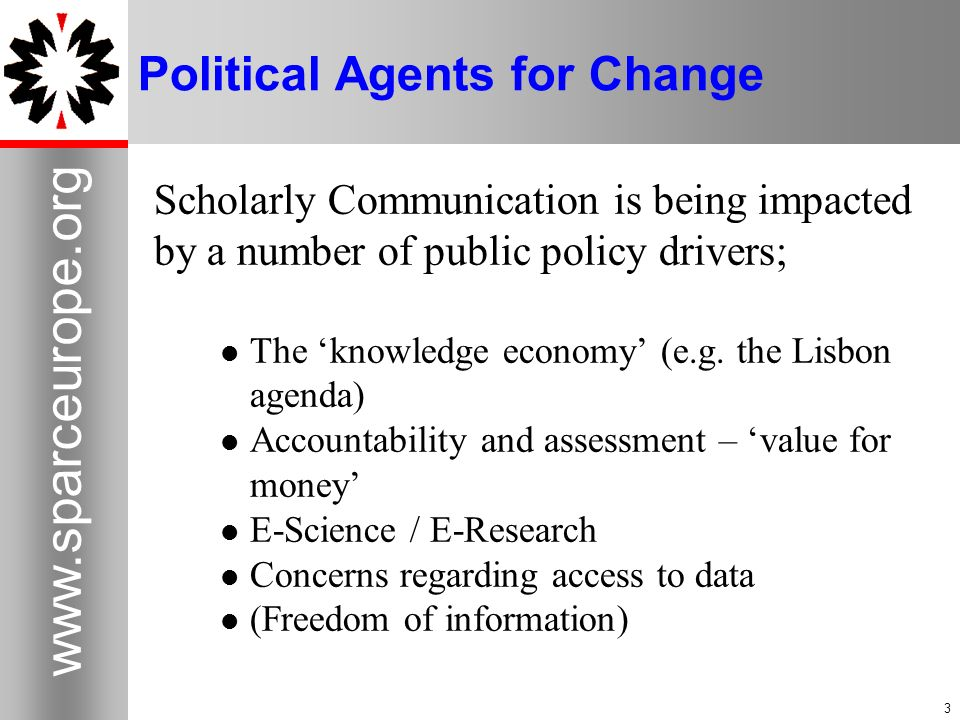 3   3 Political Agents for Change Scholarly Communication is being impacted by a number of public policy drivers; The knowledge economy (e.g.