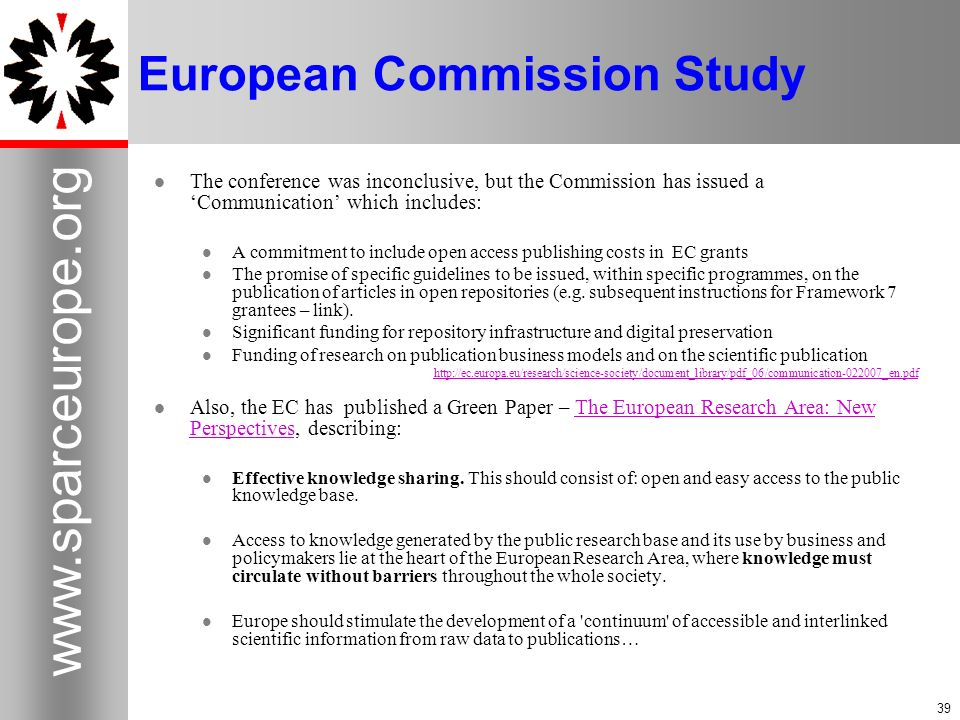 European Commission Study The conference was inconclusive, but the Commission has issued a Communication which includes: A commitment to include open access publishing costs in EC grants The promise of specific guidelines to be issued, within specific programmes, on the publication of articles in open repositories (e.g.