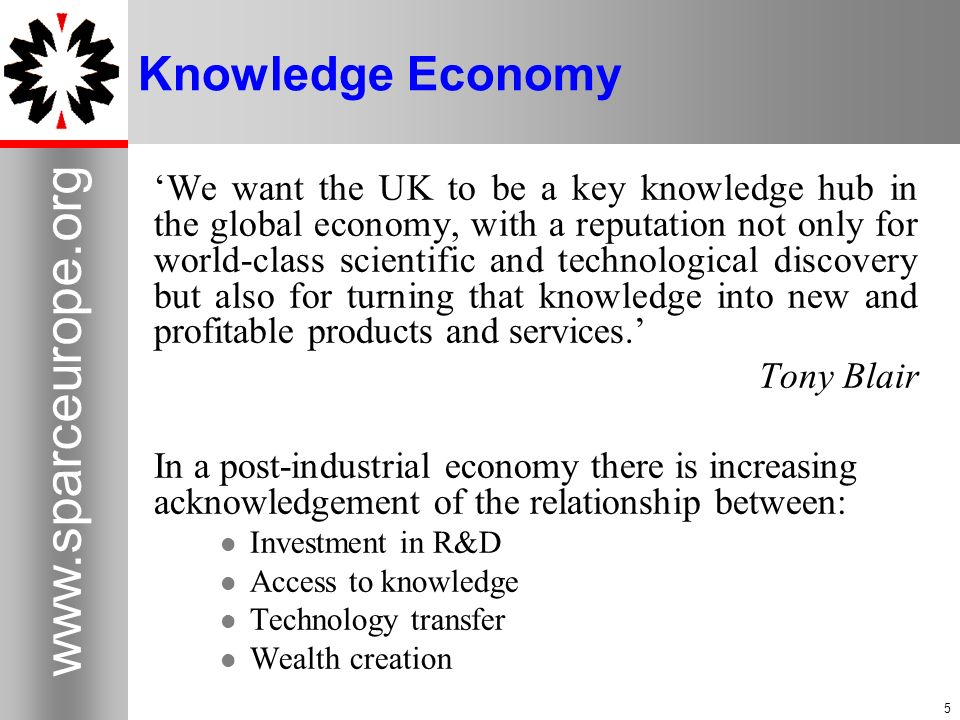 5   5 Knowledge Economy We want the UK to be a key knowledge hub in the global economy, with a reputation not only for world-class scientific and technological discovery but also for turning that knowledge into new and profitable products and services.