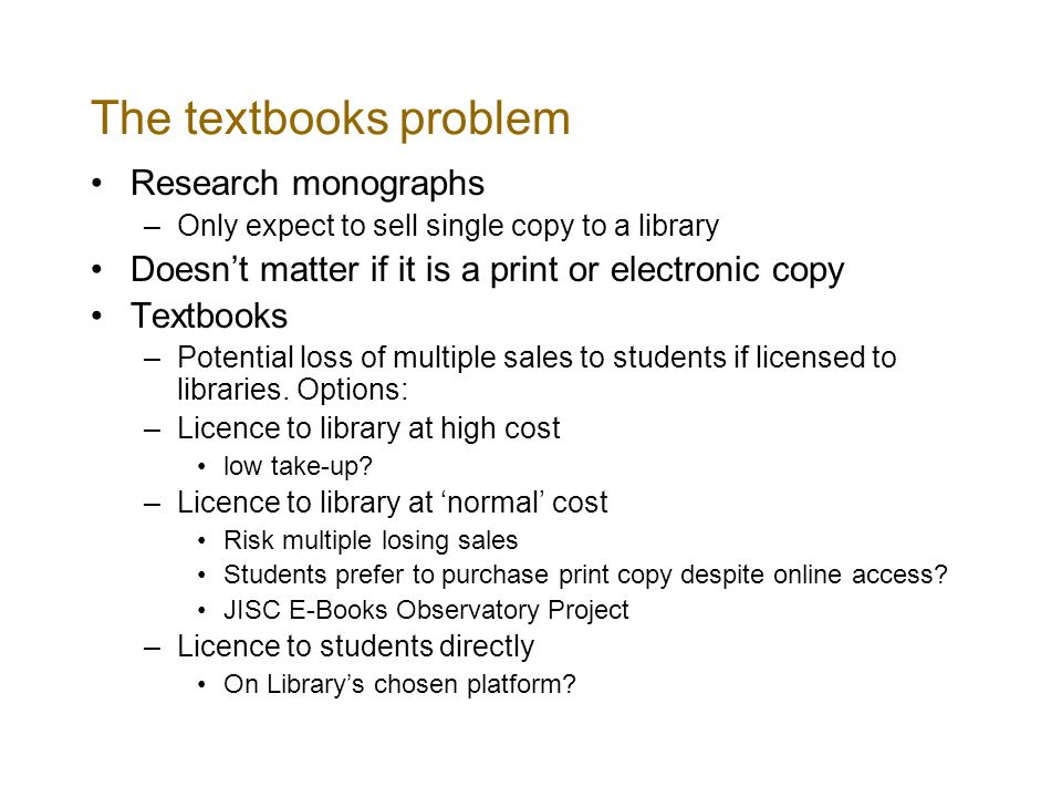 The textbooks problem Research monographs –Only expect to sell single copy to a library Doesnt matter if it is a print or electronic copy Textbooks –Potential loss of multiple sales to students if licensed to libraries.