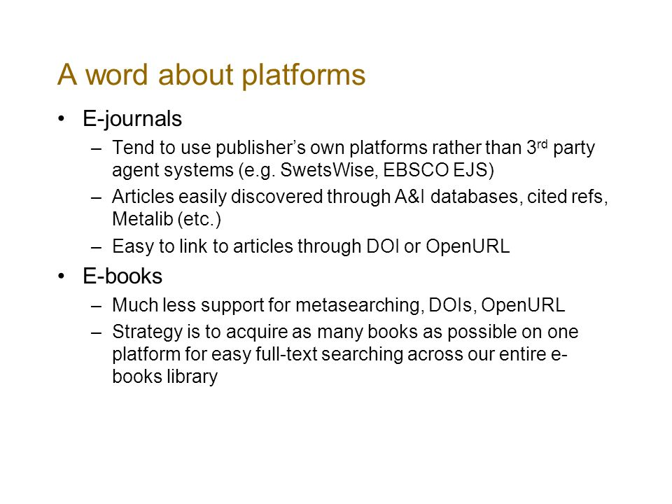 A word about platforms E-journals –Tend to use publishers own platforms rather than 3 rd party agent systems (e.g.