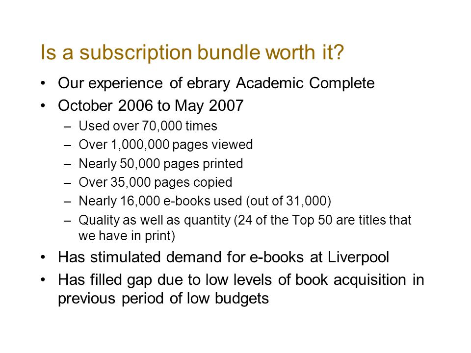 Is a subscription bundle worth it? Our experience of ebrary Academic Complete October 2006 to May 2007 –Used over 70,000 times –Over 1,000,000 pages v