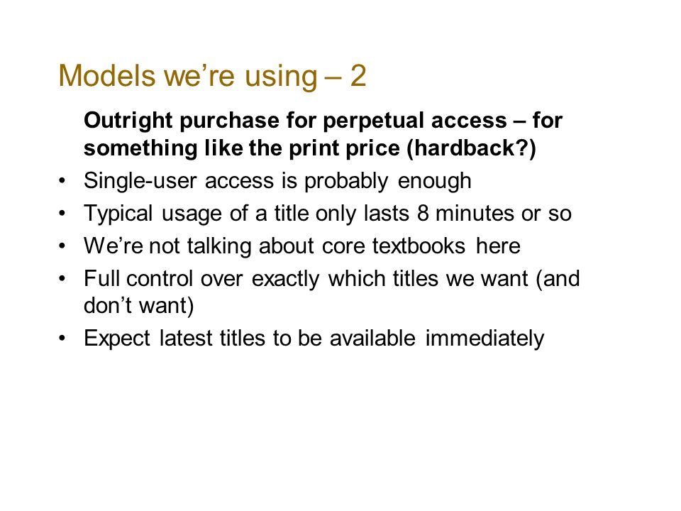 Models were using – 2 Outright purchase for perpetual access – for something like the print price (hardback?) Single-user access is probably enough Typical usage of a title only lasts 8 minutes or so Were not talking about core textbooks here Full control over exactly which titles we want (and dont want) Expect latest titles to be available immediately