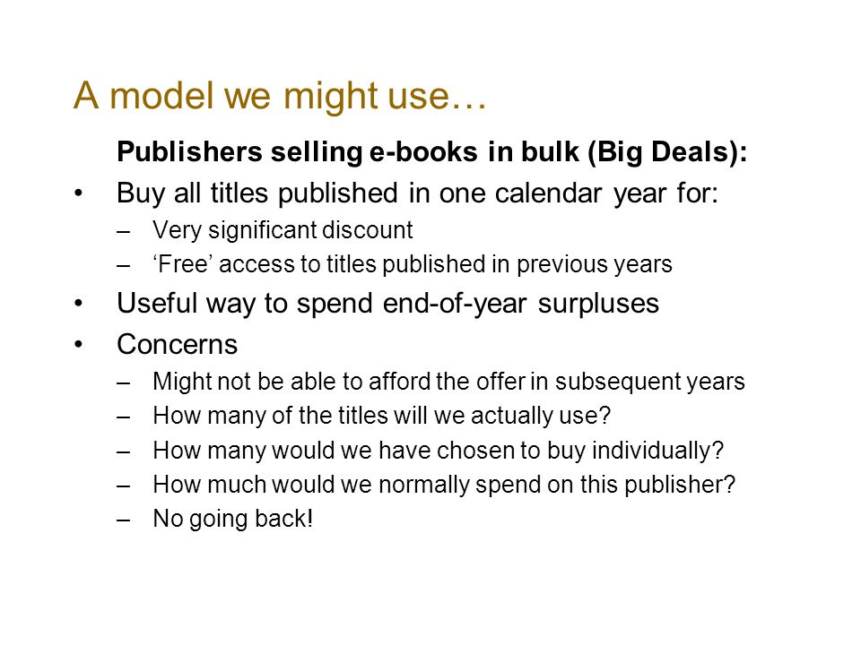 A model we might use… Publishers selling e-books in bulk (Big Deals): Buy all titles published in one calendar year for: –Very significant discount –Free access to titles published in previous years Useful way to spend end-of-year surpluses Concerns –Might not be able to afford the offer in subsequent years –How many of the titles will we actually use.