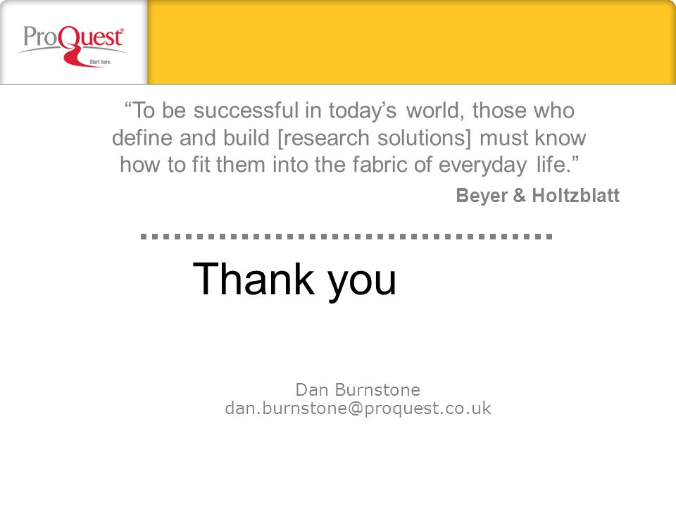 Thank you Dan Burnstone dan.burnstone@proquest.co.uk To be successful in todays world, those who define and build [research solutions] must know how t