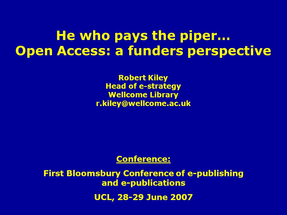 He who pays the piper… Open Access: a funders perspective Robert Kiley Head of e-strategy Wellcome Library r.kiley@wellcome.ac.uk Conference: First Bloomsbury Conference of e-publishing and e-publications UCL, 28-29 June 2007