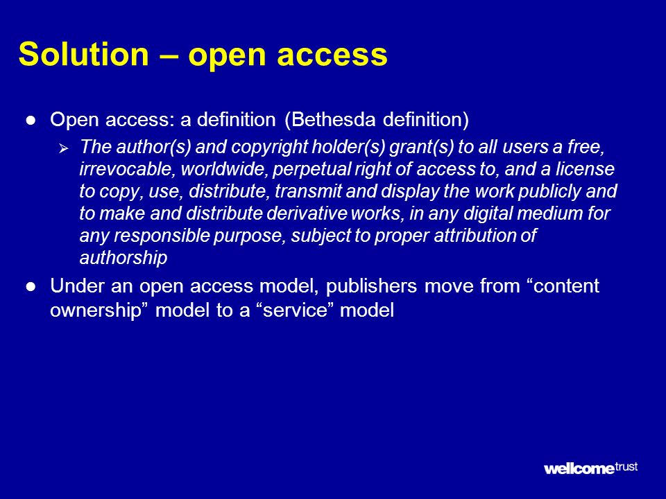 Solution – open access l Open access: a definition (Bethesda definition) The author(s) and copyright holder(s) grant(s) to all users a free, irrevocable, worldwide, perpetual right of access to, and a license to copy, use, distribute, transmit and display the work publicly and to make and distribute derivative works, in any digital medium for any responsible purpose, subject to proper attribution of authorship l Under an open access model, publishers move from content ownership model to a service model