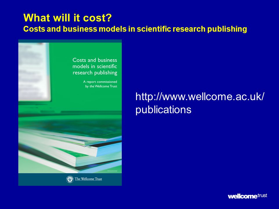 What will it cost? Costs and business models in scientific research publishing http://www.wellcome.ac.uk/ publications