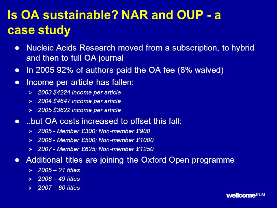 Is OA sustainable? NAR and OUP - a case study l Nucleic Acids Research moved from a subscription, to hybrid and then to full OA journal l In 2005 92%