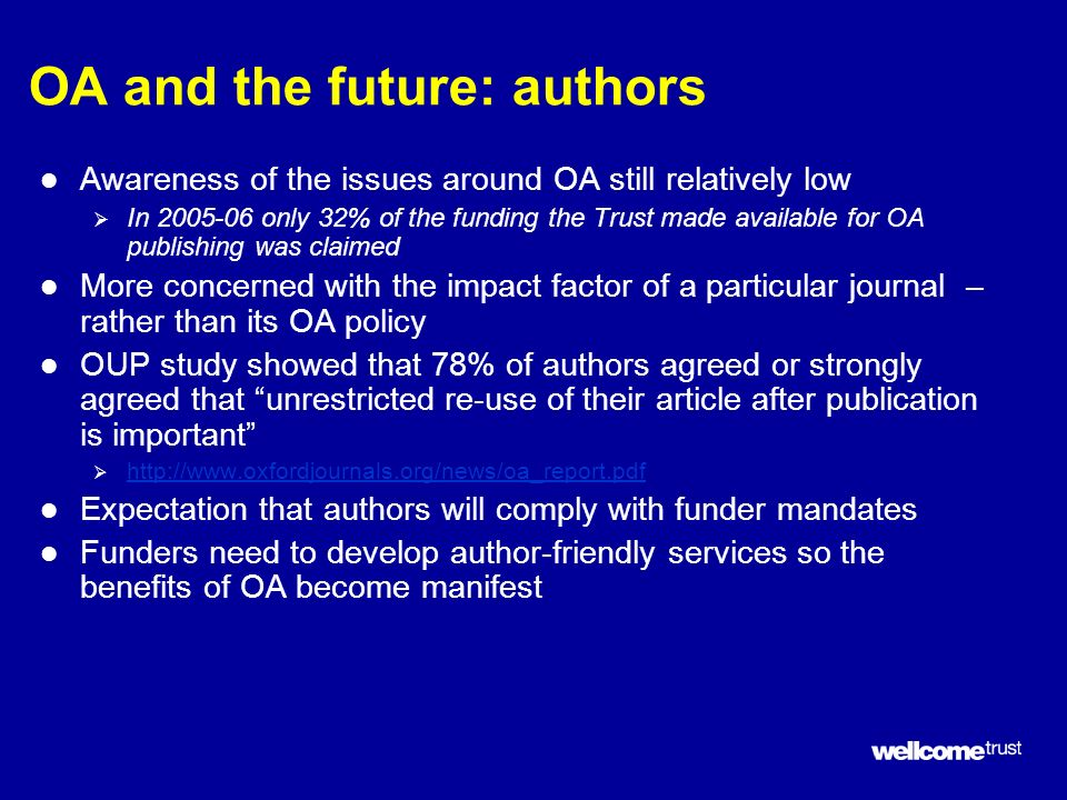 OA and the future: authors l Awareness of the issues around OA still relatively low In 2005-06 only 32% of the funding the Trust made available for OA publishing was claimed l More concerned with the impact factor of a particular journal – rather than its OA policy l OUP study showed that 78% of authors agreed or strongly agreed that unrestricted re-use of their article after publication is important http://www.oxfordjournals.org/news/oa_report.pdf l Expectation that authors will comply with funder mandates l Funders need to develop author-friendly services so the benefits of OA become manifest