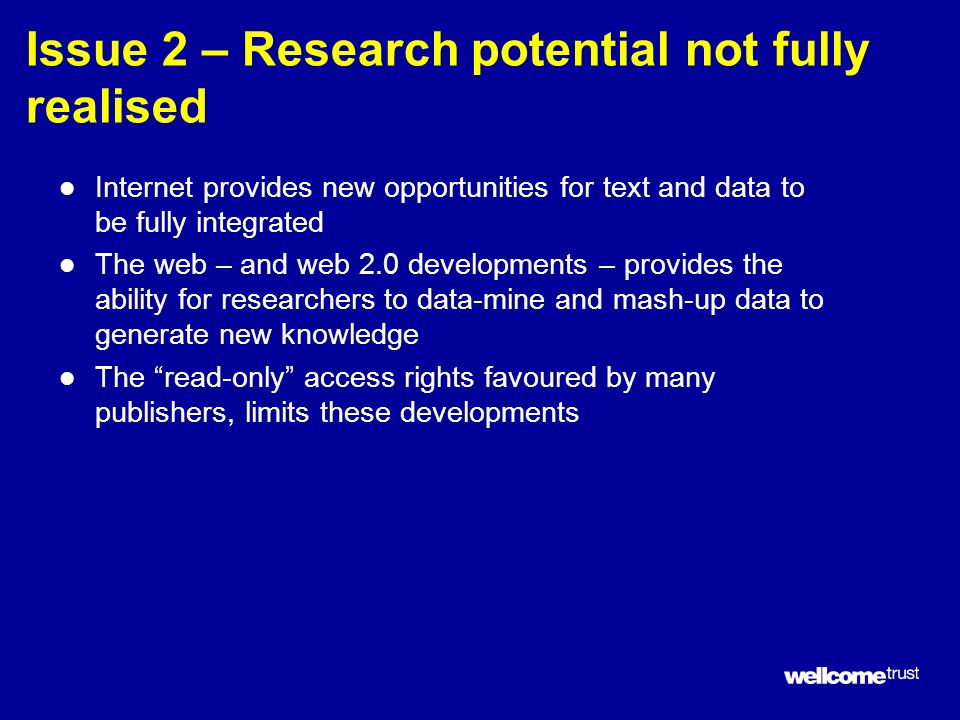 Issue 2 – Research potential not fully realised l Internet provides new opportunities for text and data to be fully integrated l The web – and web 2.0 developments – provides the ability for researchers to data-mine and mash-up data to generate new knowledge l The read-only access rights favoured by many publishers, limits these developments