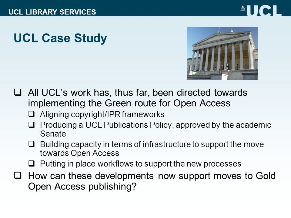 UCL LIBRARY SERVICES UCL Case Study All UCLs work has, thus far, been directed towards implementing the Green route for Open Access Aligning copyright/IPR frameworks Producing a UCL Publications Policy, approved by the academic Senate Building capacity in terms of infrastructure to support the move towards Open Access Putting in place workflows to support the new processes How can these developments now support moves to Gold Open Access publishing