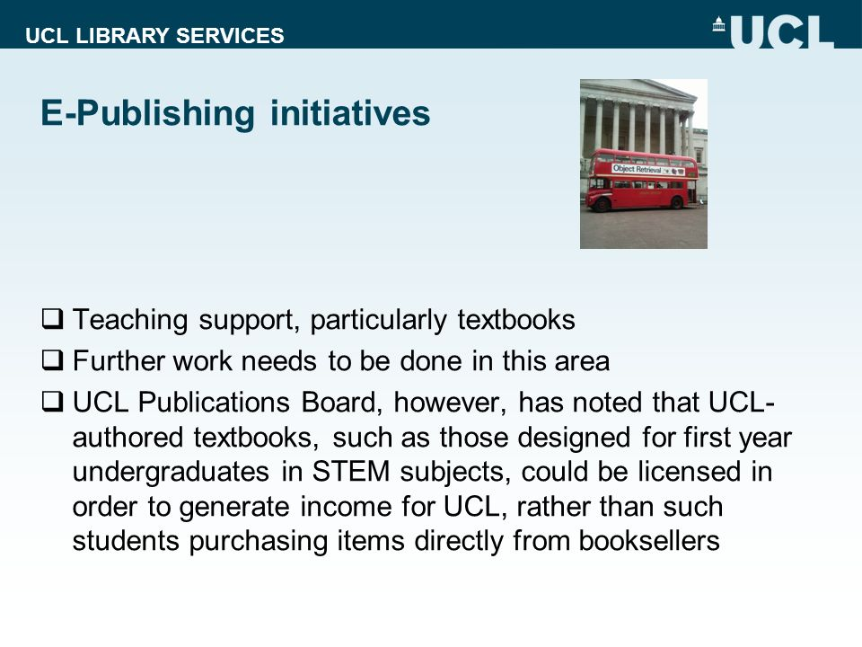 UCL LIBRARY SERVICES Teaching support, particularly textbooks Further work needs to be done in this area UCL Publications Board, however, has noted that UCL- authored textbooks, such as those designed for first year undergraduates in STEM subjects, could be licensed in order to generate income for UCL, rather than such students purchasing items directly from booksellers E-Publishing initiatives