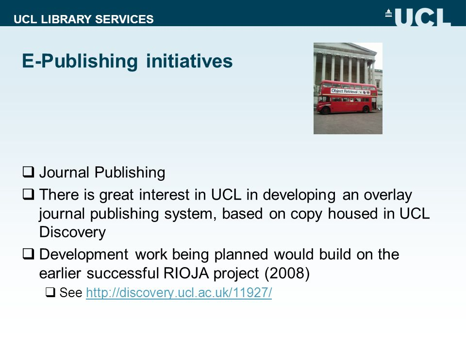 UCL LIBRARY SERVICES Journal Publishing There is great interest in UCL in developing an overlay journal publishing system, based on copy housed in UCL Discovery Development work being planned would build on the earlier successful RIOJA project (2008) See http://discovery.ucl.ac.uk/11927/http://discovery.ucl.ac.uk/11927/ E-Publishing initiatives