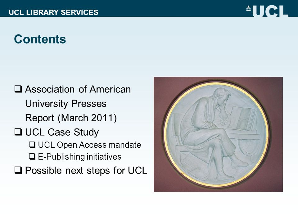 UCL LIBRARY SERVICES Contents Association of American University Presses Report (March 2011) UCL Case Study UCL Open Access mandate E-Publishing initiatives Possible next steps for UCL
