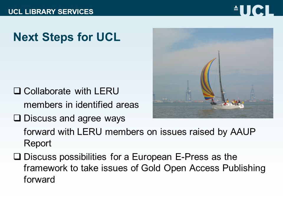 UCL LIBRARY SERVICES Next Steps for UCL Collaborate with LERU members in identified areas Discuss and agree ways forward with LERU members on issues raised by AAUP Report Discuss possibilities for a European E-Press as the framework to take issues of Gold Open Access Publishing forward