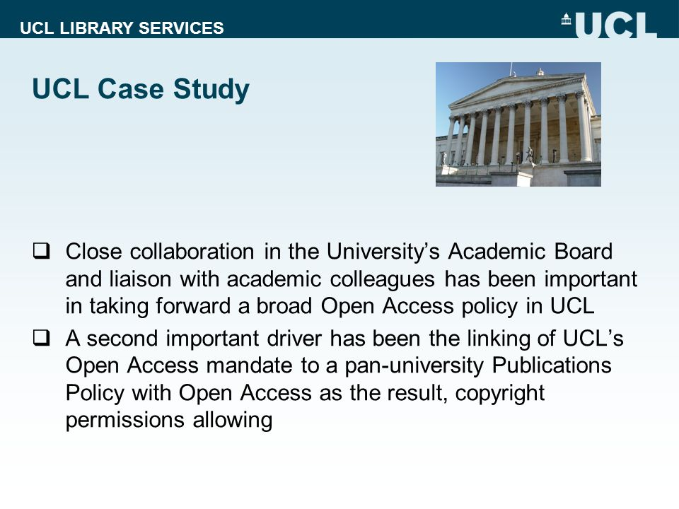 UCL LIBRARY SERVICES UCL Case Study Close collaboration in the Universitys Academic Board and liaison with academic colleagues has been important in taking forward a broad Open Access policy in UCL A second important driver has been the linking of UCLs Open Access mandate to a pan-university Publications Policy with Open Access as the result, copyright permissions allowing