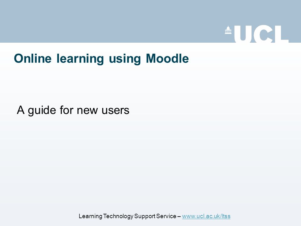 Online learning using Moodle A guide for new users Learning Technology Support Service – www.ucl.ac.uk/ltsswww.ucl.ac.uk/ltss