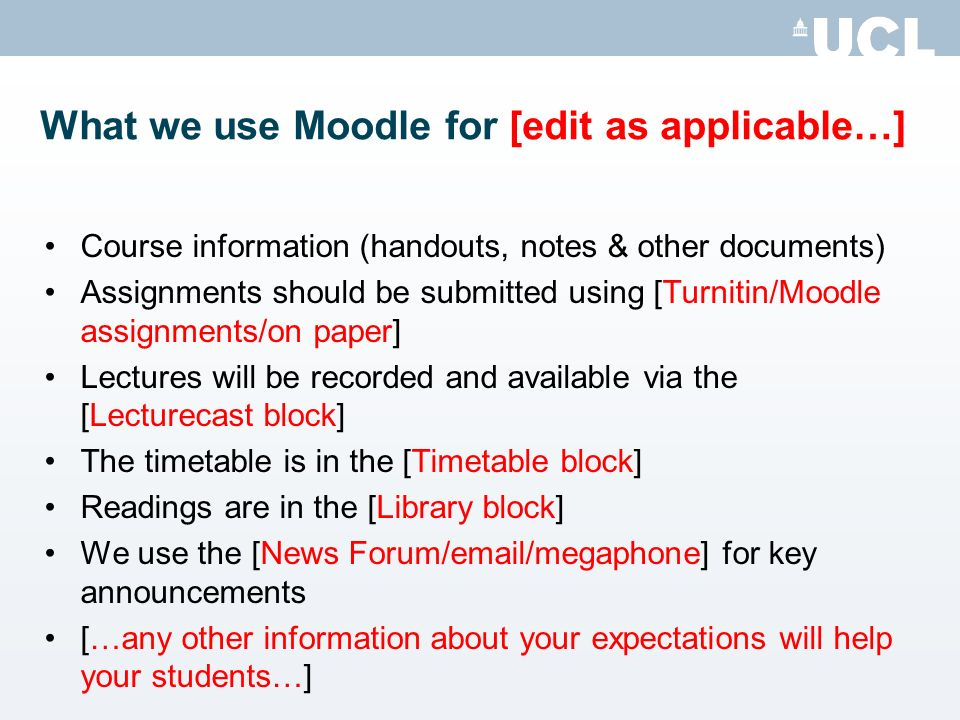 What we use Moodle for [edit as applicable…] Course information (handouts, notes & other documents) Assignments should be submitted using [Turnitin/Moodle assignments/on paper] Lectures will be recorded and available via the [Lecturecast block] The timetable is in the [Timetable block] Readings are in the [Library block] We use the [News Forum/email/megaphone] for key announcements […any other information about your expectations will help your students…]