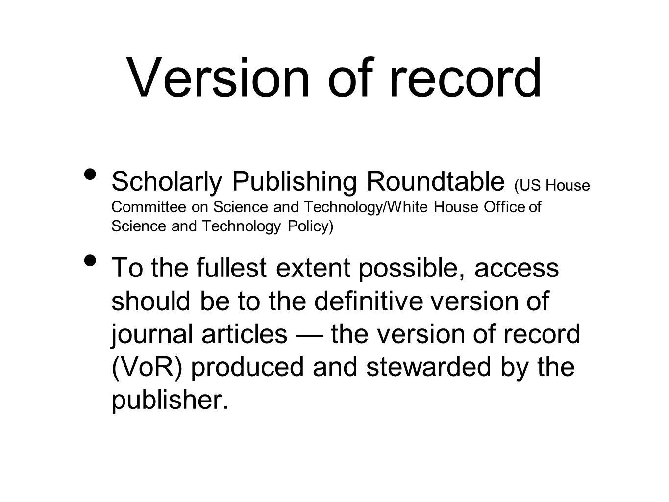 Version of record Scholarly Publishing Roundtable (US House Committee on Science and Technology/White House Office of Science and Technology Policy) To the fullest extent possible, access should be to the definitive version of journal articles the version of record (VoR) produced and stewarded by the publisher.