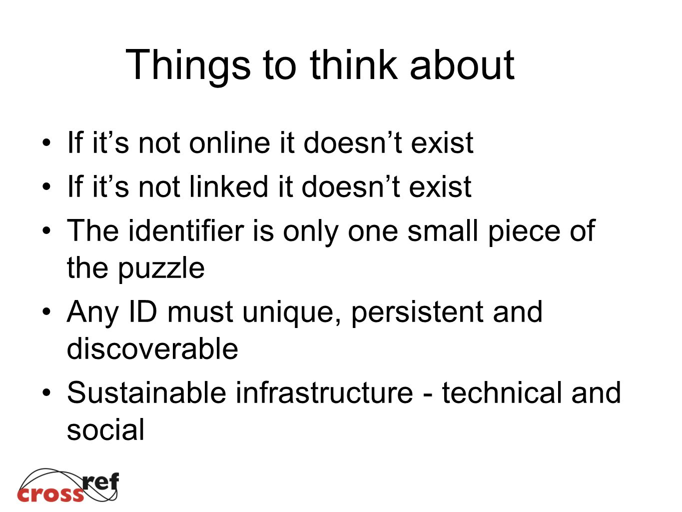 Things to think about If its not online it doesnt exist If its not linked it doesnt exist The identifier is only one small piece of the puzzle Any ID must unique, persistent and discoverable Sustainable infrastructure - technical and social